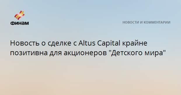 """Новость о сделке с Altus Capital крайне позитивна для акционеров """"Детского мира"""""""