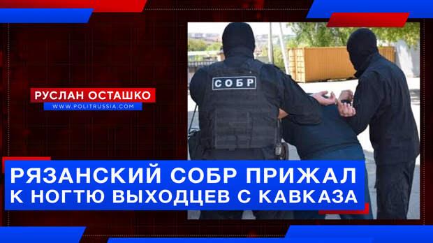 Рязанский СОБР прижал к ногтю выходцев с Кавказа