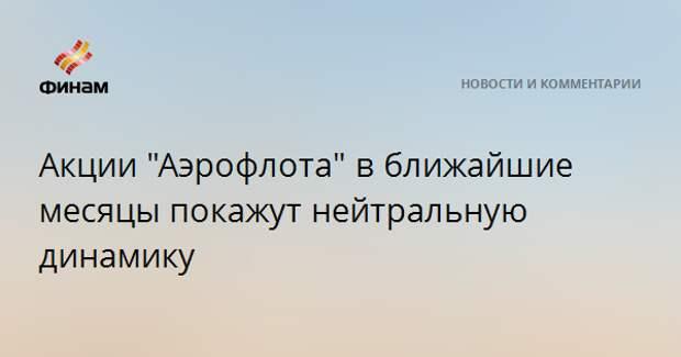 """Акции """"Аэрофлота"""" в ближайшие месяцы покажут нейтральную динамику"""
