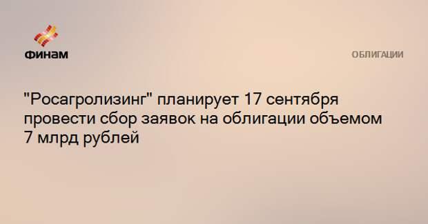 """""""Росагролизинг"""" планирует 17 сентября провести сбор заявок на облигации объемом 7 млрд рублей"""
