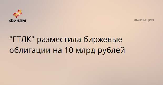 """""""ГТЛК"""" разместила биржевые облигации на 10 млрд рублей"""