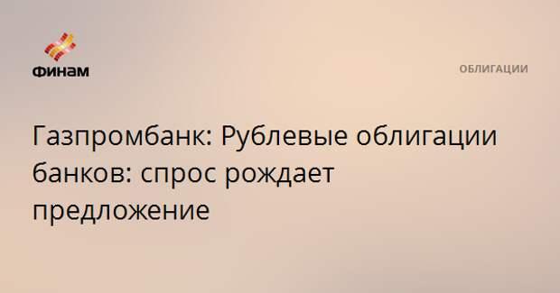 Газпромбанк: Рублевые облигации банков: спрос рождает предложение