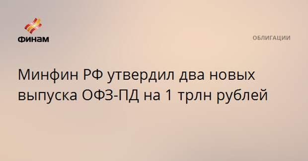 Минфин РФ утвердил два новых выпуска ОФЗ-ПД на 1 трлн рублей