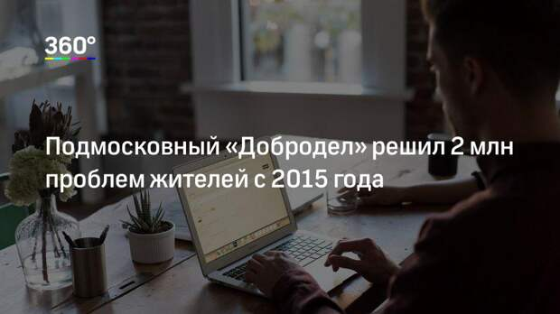 Подмосковный «Добродел» решил 2 млн проблем жителей с 2015 года