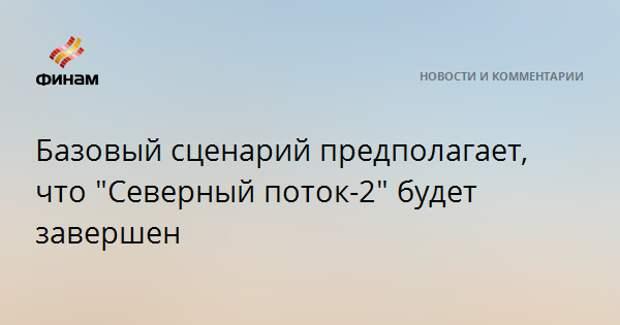 """Базовый сценарий предполагает, что """"Северный поток-2"""" будет завершен"""