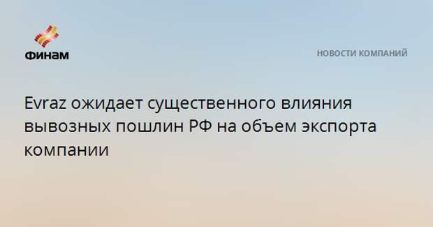 Evraz ожидает существенного влияния вывозных пошлин РФ на объем экспорта компании