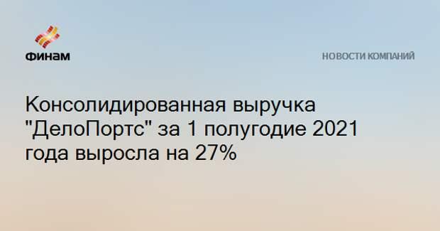 """Консолидированная выручка """"ДелоПортс"""" за 1 полугодие 2021 года выросла на 27%"""
