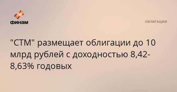 """""""СТМ"""" размещает облигации до 10 млрд рублей с доходностью 8,42-8,63% годовых"""