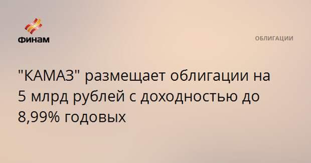 """""""КАМАЗ"""" размещает облигации на 5 млрд рублей с доходностью до 8,99% годовых"""