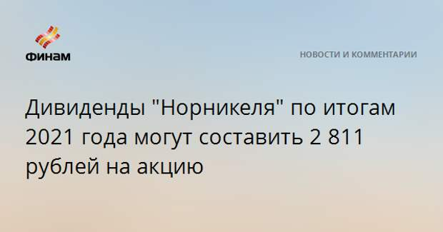 """Дивиденды """"Норникеля"""" по итогам 2021 года могут составить 2 811 рублей на акцию"""