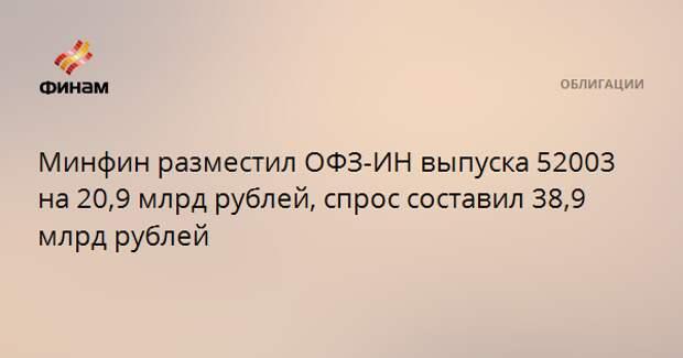 Минфин разместил ОФЗ-ИН выпуска 52003 на 20,9 млрд рублей, спрос составил 38,9 млрд рублей