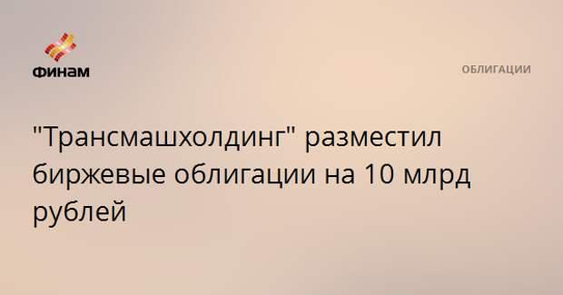 """""""Трансмашхолдинг"""" разместил биржевые облигации на 10 млрд рублей"""