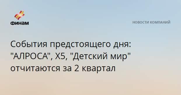 """События предстоящего дня: """"АЛРОСА"""", Х5, """"Детский мир"""" отчитаются за 2 квартал"""