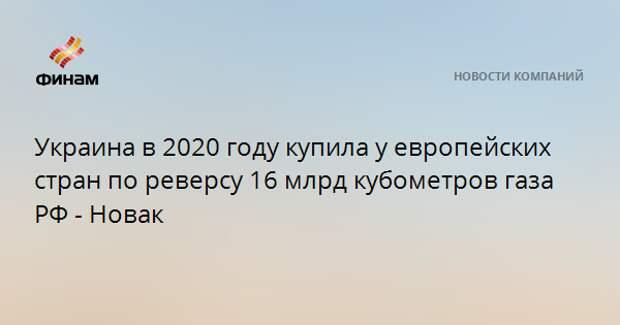 Украина в 2020 году купила у европейских стран по реверсу 16 млрд кубометров газа РФ - Новак