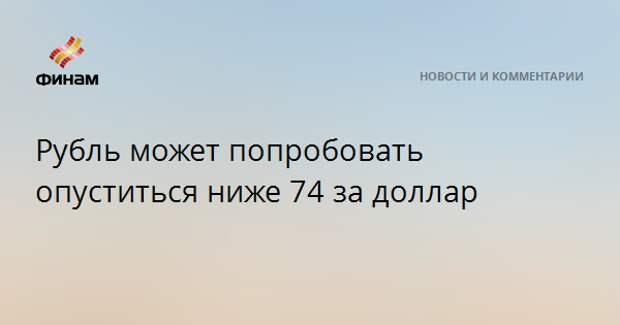 Рубль может попробовать опуститься ниже 74 за доллар