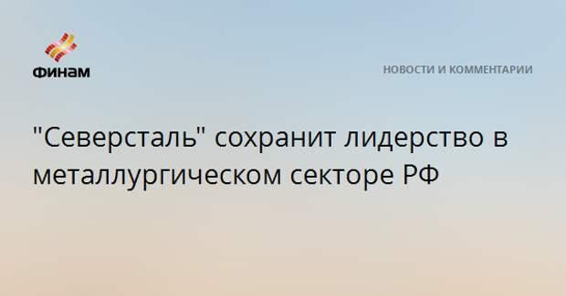 """""""Северсталь"""" сохранит лидерство в металлургическом секторе РФ"""