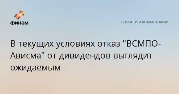 """В текущих условиях отказ """"ВСМПО-Ависма"""" от дивидендов выглядит ожидаемым"""