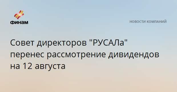 """Совет директоров """"РУСАЛа"""" перенес рассмотрение дивидендов на 12 августа"""