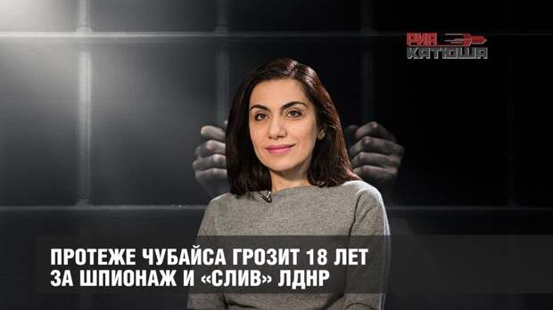 Протеже Чубайса грозит 18 лет за шпионаж и «слив» ЛДНР