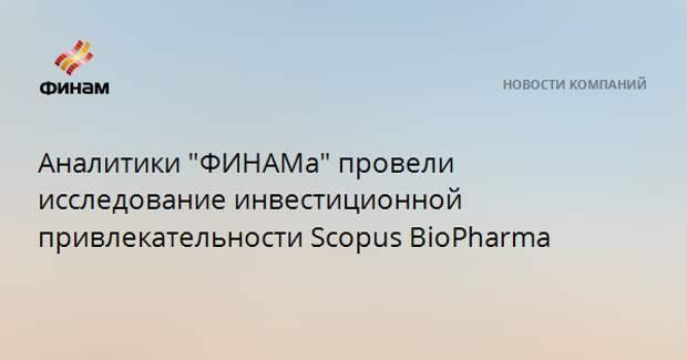 """Аналитики """"ФИНАМа"""" провели исследование инвестиционной привлекательности Scopus BioPharma"""