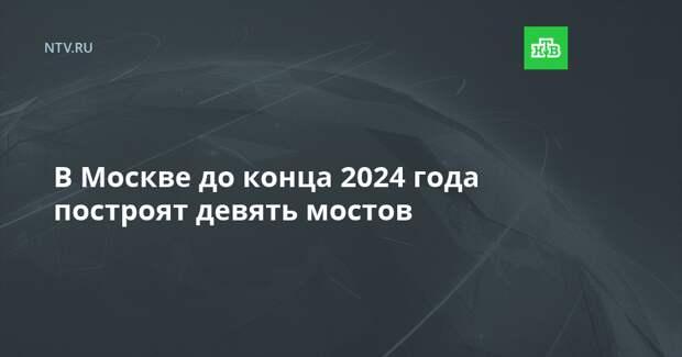 В Москве до конца 2024 года построят девять мостов