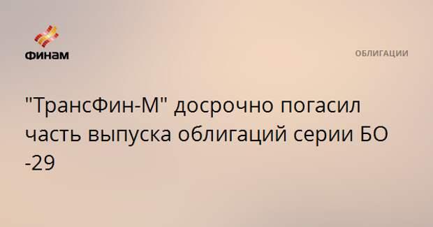 """""""ТрансФин-М"""" досрочно погасил часть выпуска облигаций серии БО-29"""
