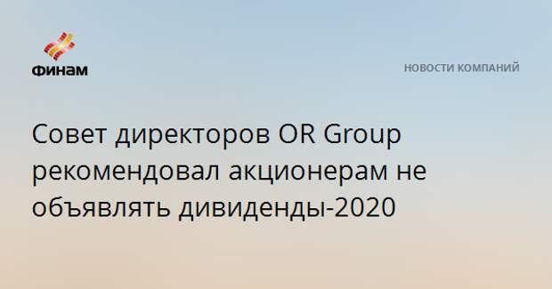 Совет директоров OR Group рекомендовал акционерам не объявлять дивиденды-2020