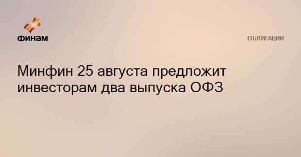 Минфин 25 августа предложит инвесторам два выпуска ОФЗ
