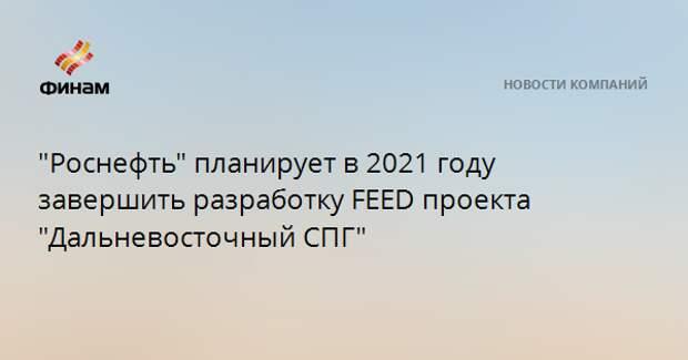 """""""Роснефть"""" планирует в 2021 году завершить разработку FEED проекта """"Дальневосточный СПГ"""""""