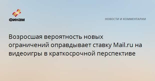 Возросшая вероятность новых ограничений оправдывает ставку Mail.ru на видеоигры в краткосрочной перспективе