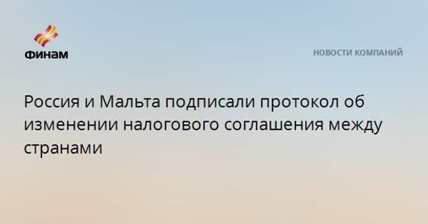 Россия и Мальта подписали протокол об изменении налогового соглашения между странами