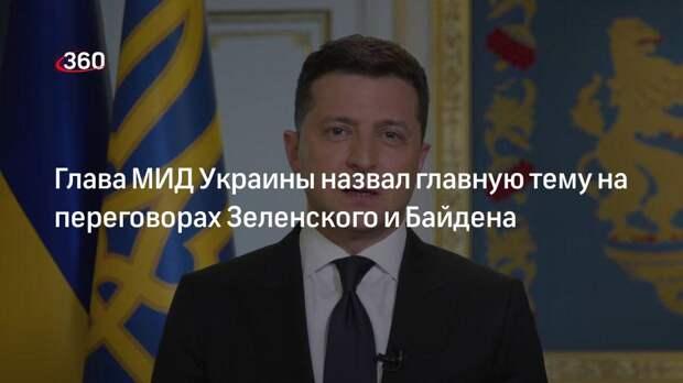 Глава МИД Украины назвал главную тему на переговорах Зеленского и Байдена