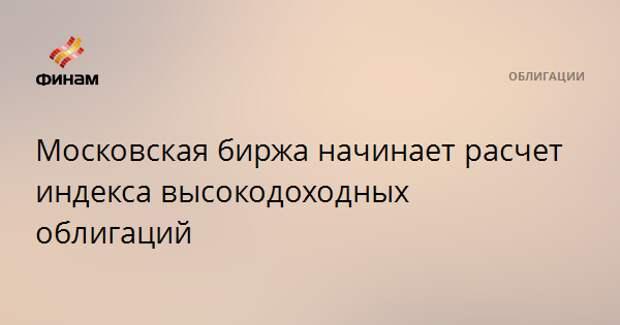 Московская биржа начинает расчет индекса высокодоходных облигаций