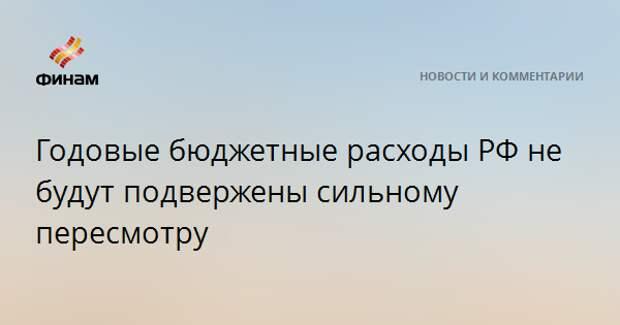 Годовые бюджетные расходы РФ не будут подвержены сильному пересмотру