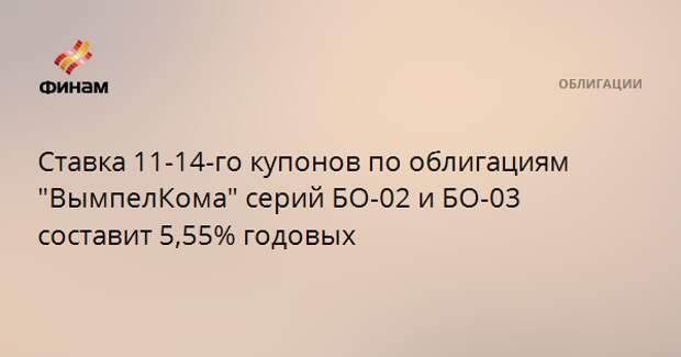 """Ставка 11-14-го купонов по облигациям """"ВымпелКома"""" серий БО-02 и БО-03 составит 5,55% годовых"""