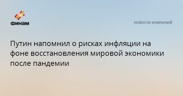 Путин напомнил о рисках инфляции на фоне восстановления мировой экономики после пандемии