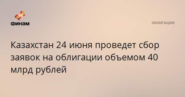 Казахстан 24 июня проведет сбор заявок на облигации объемом 40 млрд рублей