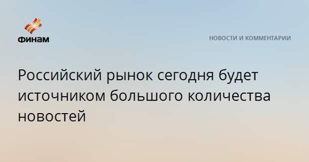 Российский рынок сегодня будет источником большого количества новостей
