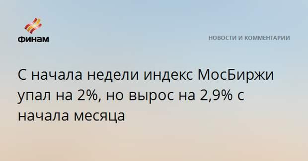 С начала недели индекс МосБиржи упал на 2%, но вырос на 2,9% с начала месяца