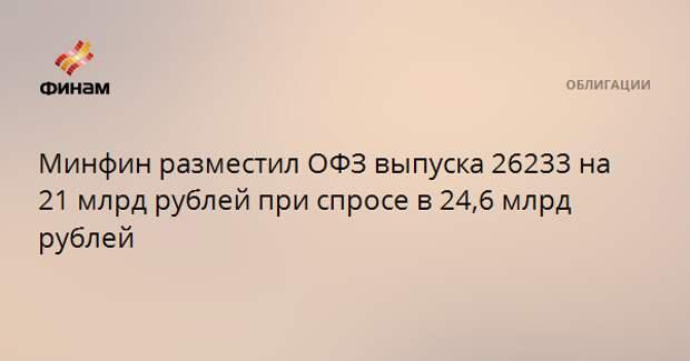 Минфин разместил ОФЗ выпуска 26233 на 21 млрд рублей при спросе в 24,6 млрд рублей