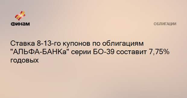 """Ставка 8-13-го купонов по облигациям """"АЛЬФА-БАНКа"""" серии БО-39 составит 7,75% годовых"""