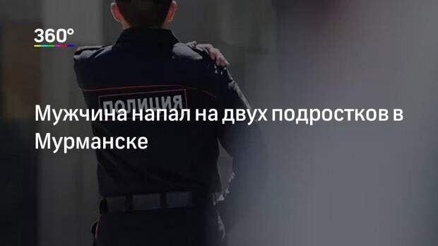 Мужчина напал на двух подростков в Мурманске