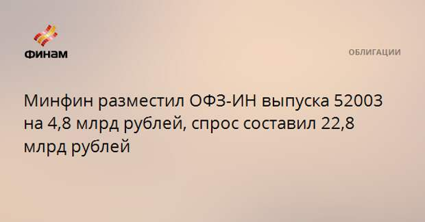 Минфин разместил ОФЗ-ИН выпуска 52003 на 4,8 млрд рублей, спрос составил 22,8 млрд рублей