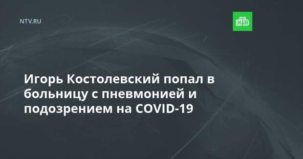 Игорь Костолевский попал в больницу с пневмонией и подозрением на COVID-19