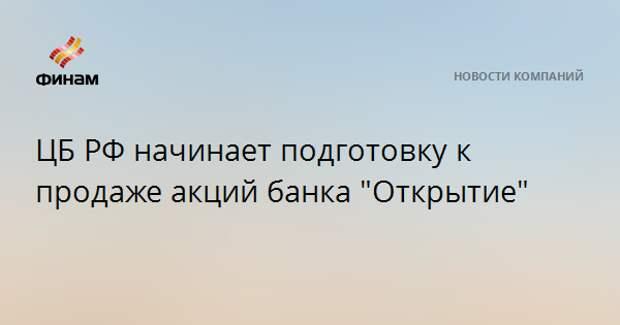 """ЦБ РФ начинает подготовку к продаже акций банка """"Открытие"""""""