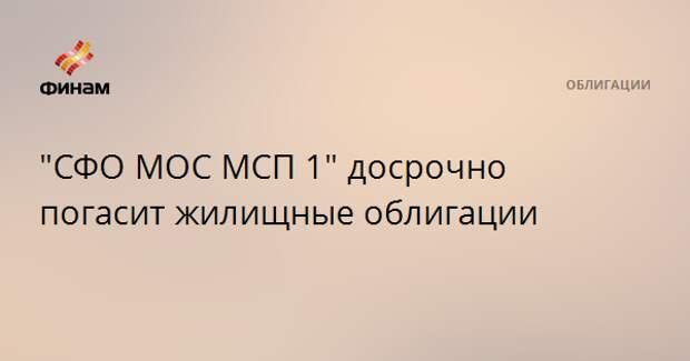 """""""СФО МОС МСП 1"""" досрочно погасит жилищные облигации"""