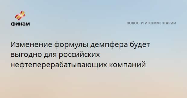 Изменение формулы демпфера будет выгодно для российских нефтеперерабатывающих компаний