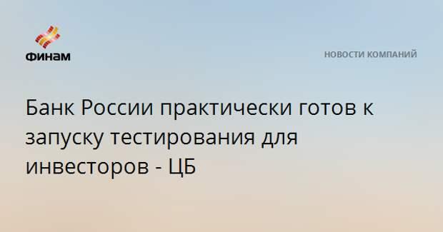 Банк России практически готов к запуску тестирования для инвесторов - ЦБ