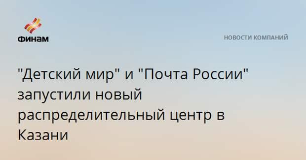 """""""Детский мир"""" и """"Почта России"""" запустили новый распределительный центр в Казани"""