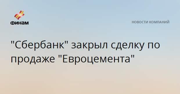 """""""Сбербанк"""" закрыл сделку по продаже """"Евроцемента"""""""
